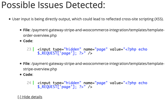 """Possible Issues Detected: User input is being directly output, which could lead to reflected cross-site scripting (XSS). File: /payment-gateway-stripe-and-woocommerce-integration/templates/template-order-overview.php Code: 23 <input type=""""hidden"""" name=""""page"""" value=""""<?php echo $_REQUEST['page']; ?>"""" /> File: /payment-gateway-stripe-and-woocommerce-integration/templates/template-stripe-overview.php Code: 24 <input type=""""hidden"""" name=""""page"""" value=""""<?php echo $_REQUEST['page']; ?>"""" /> [-] Hide details"""