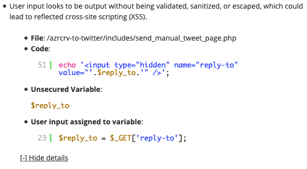 """User input looks to be output without being validated, sanitized, or escaped, which could lead to reflected cross-site scripting (XSS).      File: /azrcrv-to-twitter/includes/send_manual_tweet_page.php     Code:     51          echo '<input type=""""hidden"""" name=""""reply-to"""" value=""""'.$reply_to.'"""" />';     Unsecured Variable:     $reply_to     User input assigned to variable:     23          $reply_to = $_GET['reply-to'];"""